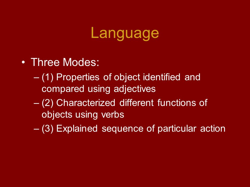 Language Three Modes: –(1) Properties of object identified and compared using adjectives –(2) Characterized different functions of objects using verbs –(3) Explained sequence of particular action
