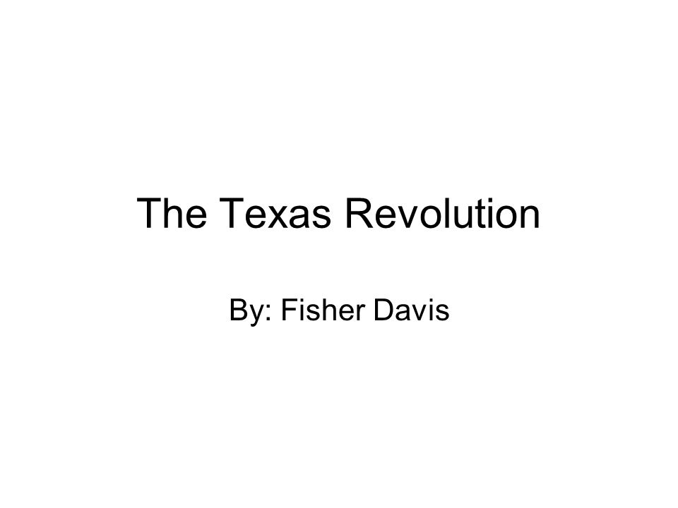 The Texas Revolution By: Fisher Davis