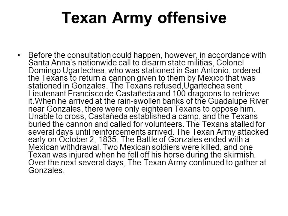 Texan Army offensive Before the consultation could happen, however, in accordance with Santa Anna's nationwide call to disarm state militias, Colonel Domingo Ugartechea, who was stationed in San Antonio, ordered the Texans to return a cannon given to them by Mexico that was stationed in Gonzales.