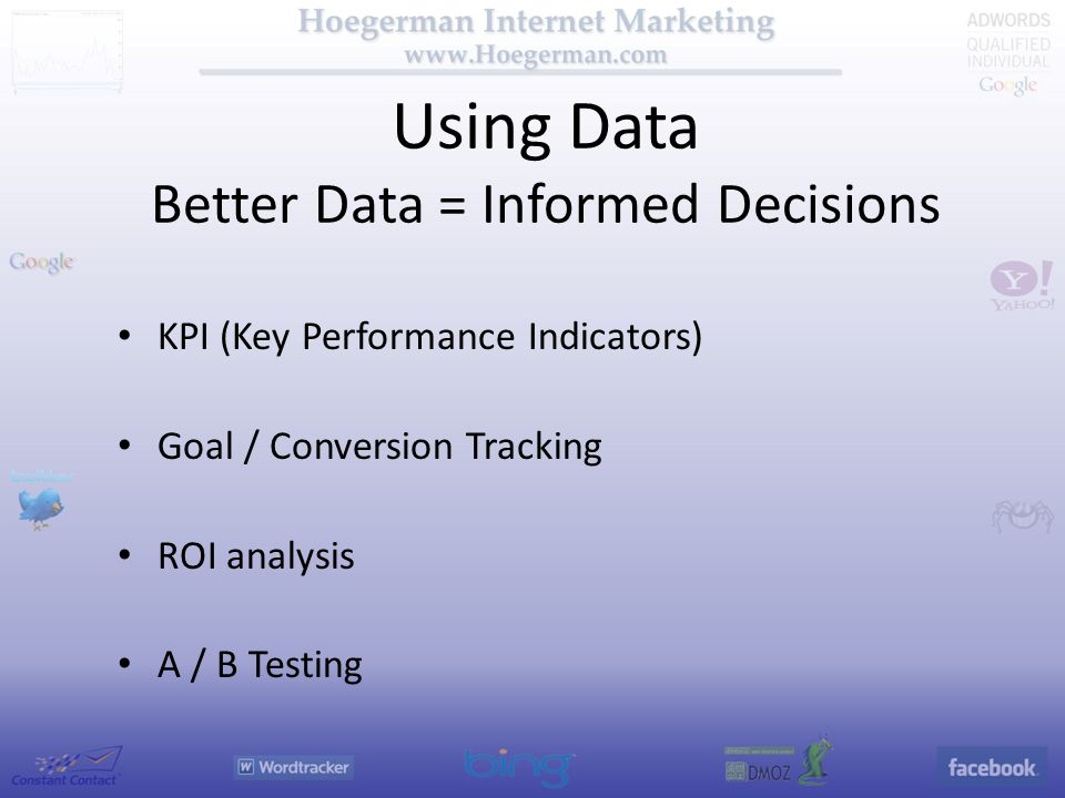 Using Data Better Data = Informed Decisions KPI (Key Performance Indicators) Goal / Conversion Tracking ROI analysis A / B Testing