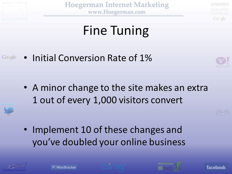 Fine Tuning Initial Conversion Rate of 1% A minor change to the site makes an extra 1 out of every 1,000 visitors convert Implement 10 of these changes and you've doubled your online business