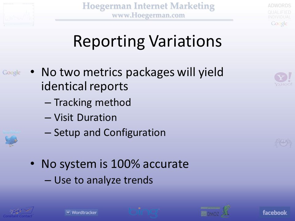 Reporting Variations No two metrics packages will yield identical reports – Tracking method – Visit Duration – Setup and Configuration No system is 100% accurate – Use to analyze trends