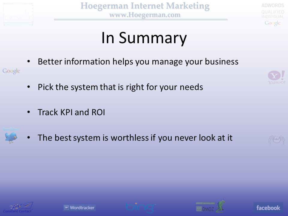 In Summary Better information helps you manage your business Pick the system that is right for your needs Track KPI and ROI The best system is worthless if you never look at it