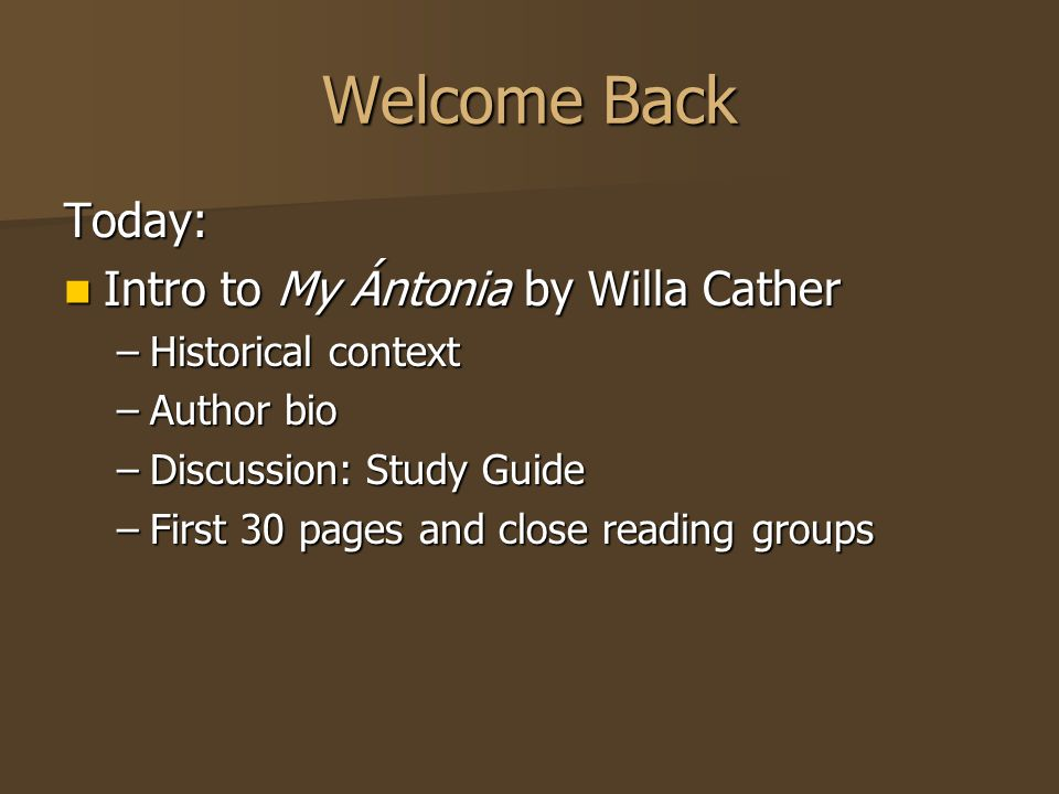 Welcome Back Today: Intro to My Ántonia by Willa Cather Intro to My Ántonia by Willa Cather –Historical context –Author bio –Discussion: Study Guide –