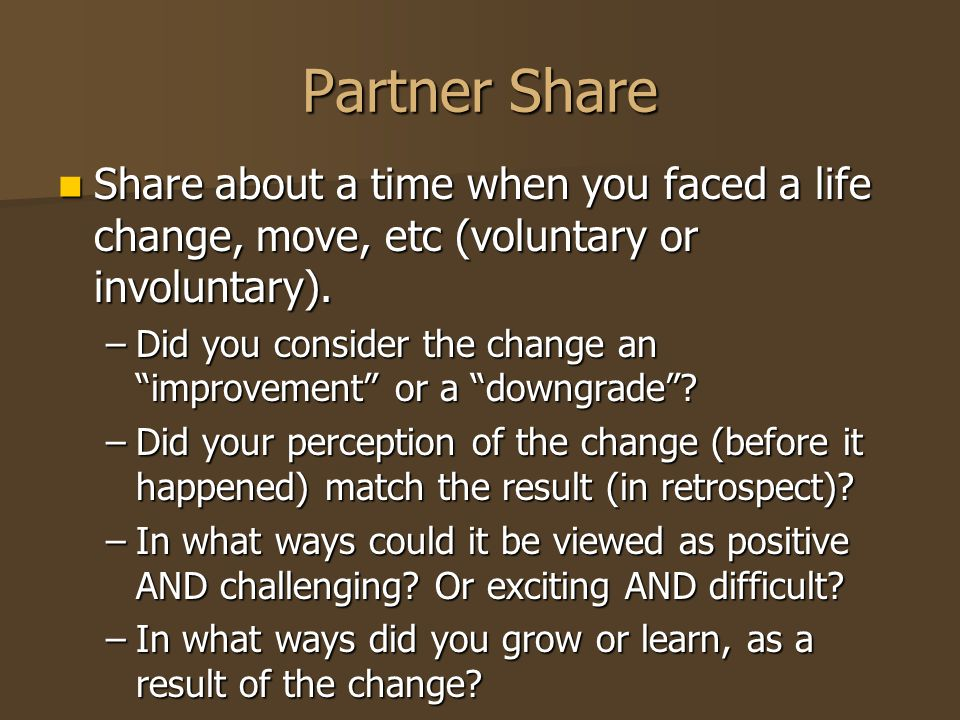 Partner Share Share about a time when you faced a life change, move, etc (voluntary or involuntary).