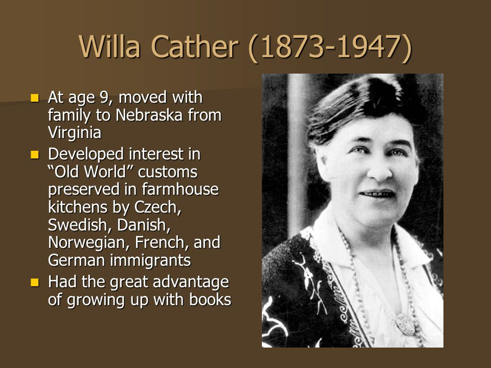Willa Cather (1873-1947) At age 9, moved with family to Nebraska from Virginia At age 9, moved with family to Nebraska from Virginia Developed interes