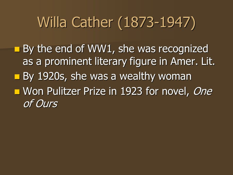 Willa Cather (1873-1947) By the end of WW1, she was recognized as a prominent literary figure in Amer. Lit. By the end of WW1, she was recognized as a