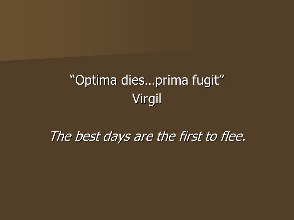 Virgil The best days are the first to flee.