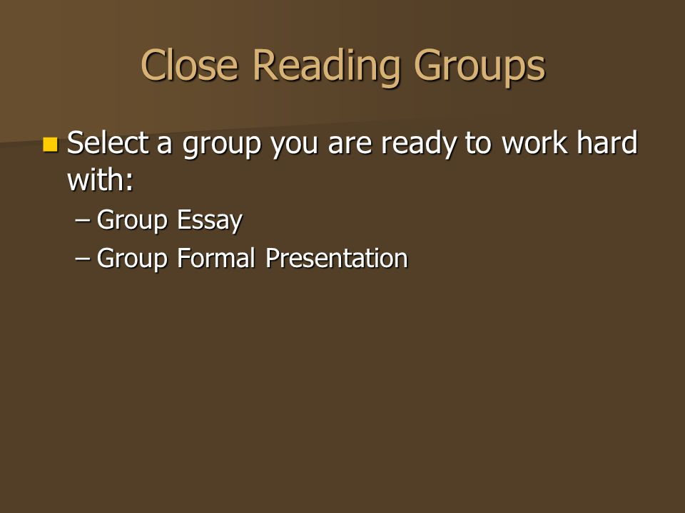 Close Reading Groups Select a group you are ready to work hard with: Select a group you are ready to work hard with: –Group Essay –Group Formal Presentation