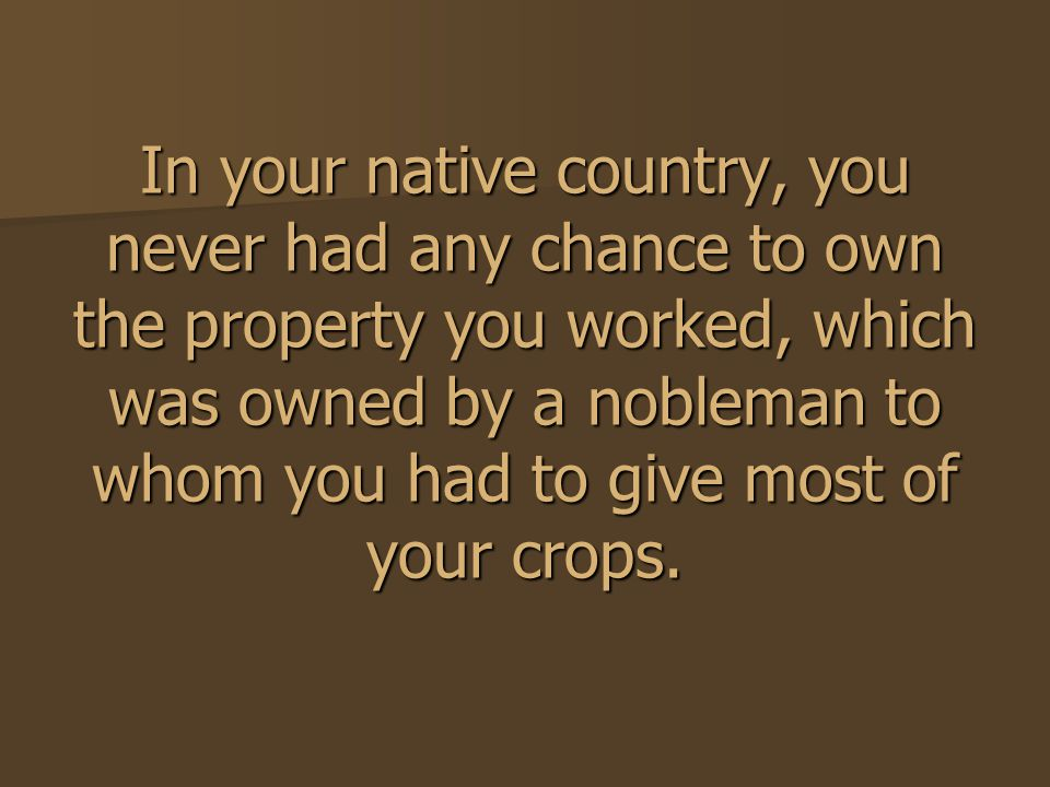 In your native country, you never had any chance to own the property you worked, which was owned by a nobleman to whom you had to give most of your crops.