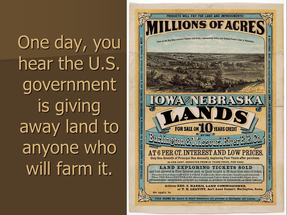 One day, you hear the U.S. government is giving away land to anyone who will farm it.