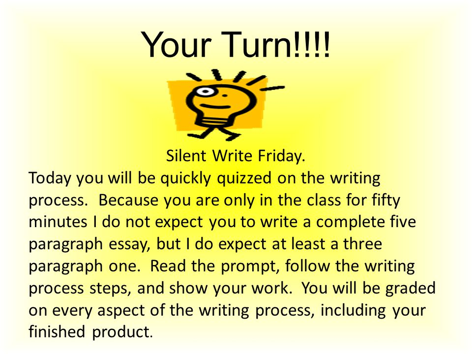 Your Turn!!!! Silent Write Friday. Today you will be quickly quizzed on the writing process. Because you are only in the class for fifty minutes I do