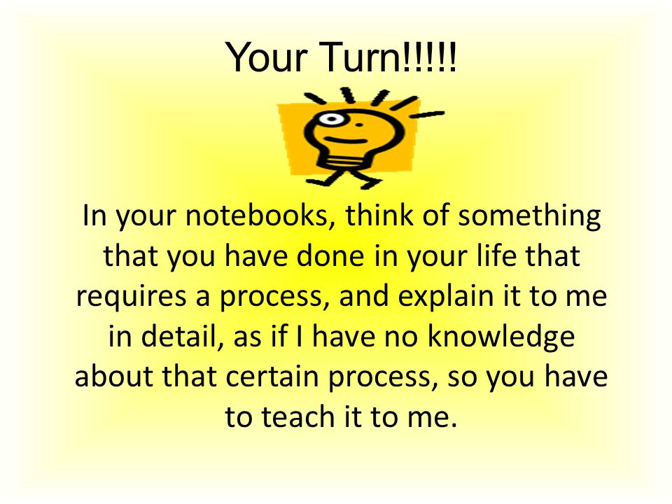 Your Turn!!!!! In your notebooks, think of something that you have done in your life that requires a process, and explain it to me in detail, as if I