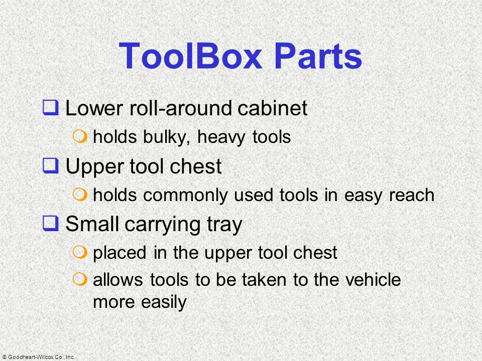 © Goodheart-Willcox Co., Inc. ToolBox Parts  Lower roll-around cabinet  holds bulky, heavy tools  Upper tool chest  holds commonly used tools in e
