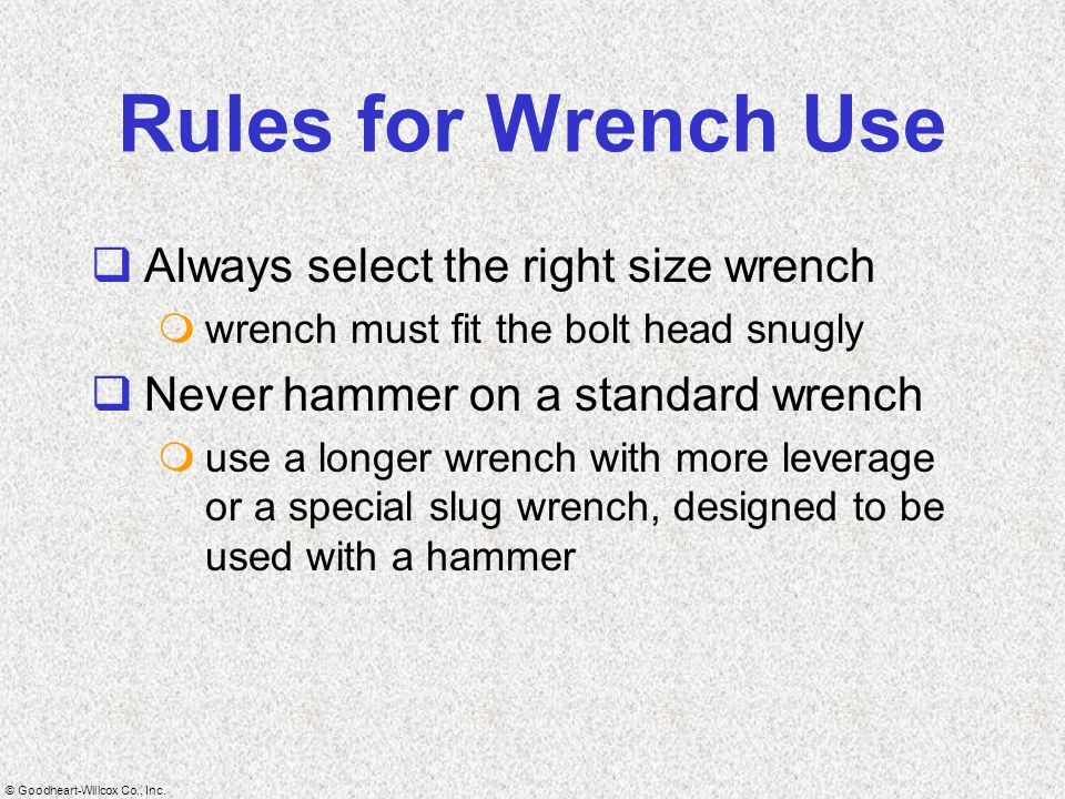 © Goodheart-Willcox Co., Inc. Rules for Wrench Use  Always select the right size wrench  wrench must fit the bolt head snugly  Never hammer on a st