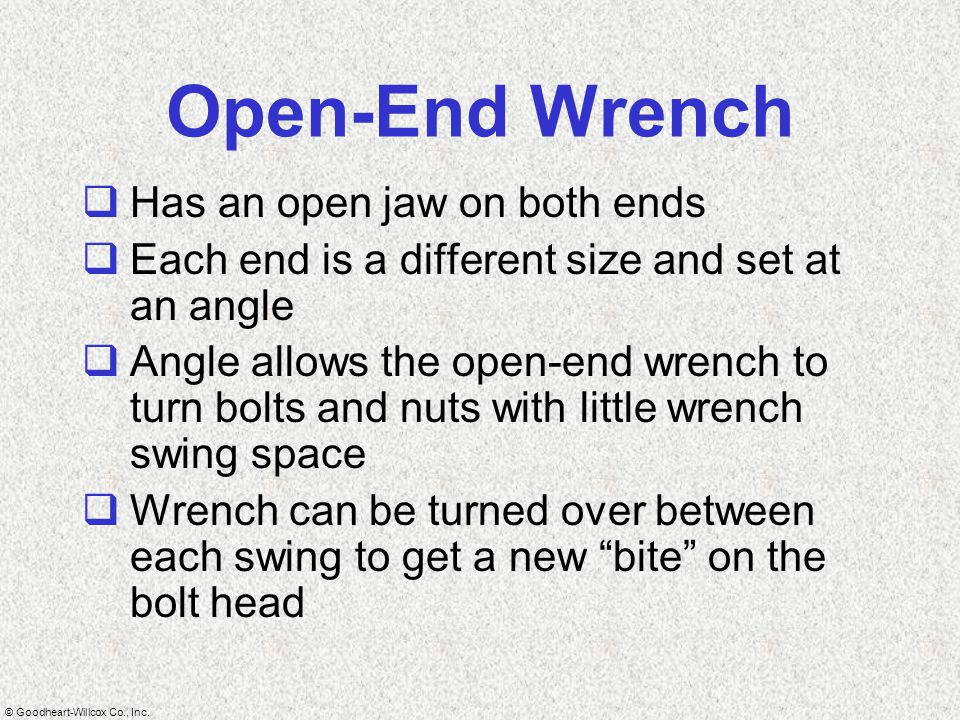 © Goodheart-Willcox Co., Inc. Open-End Wrench  Has an open jaw on both ends  Each end is a different size and set at an angle  Angle allows the ope