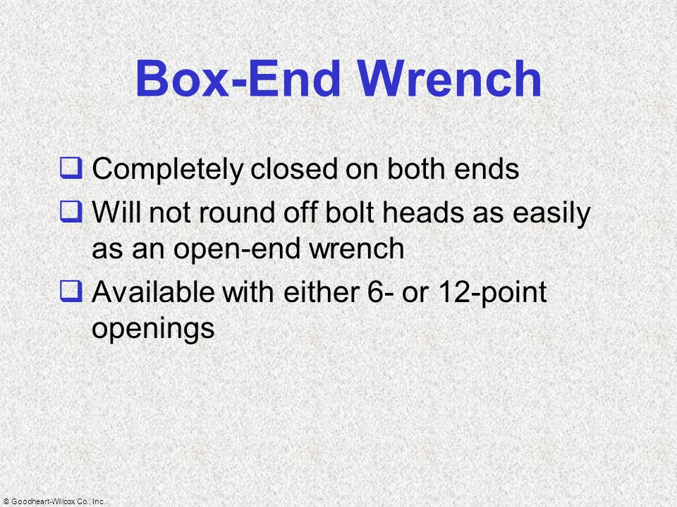 © Goodheart-Willcox Co., Inc. Box-End Wrench  Completely closed on both ends  Will not round off bolt heads as easily as an open-end wrench  Availa