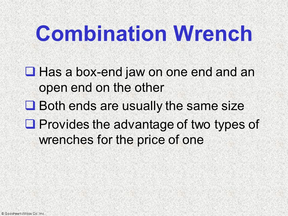 © Goodheart-Willcox Co., Inc. Combination Wrench  Has a box-end jaw on one end and an open end on the other  Both ends are usually the same size  P