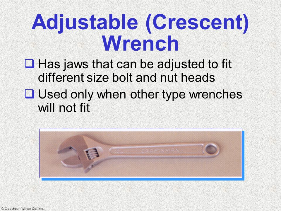© Goodheart-Willcox Co., Inc. Adjustable (Crescent) Wrench  Has jaws that can be adjusted to fit different size bolt and nut heads  Used only when o