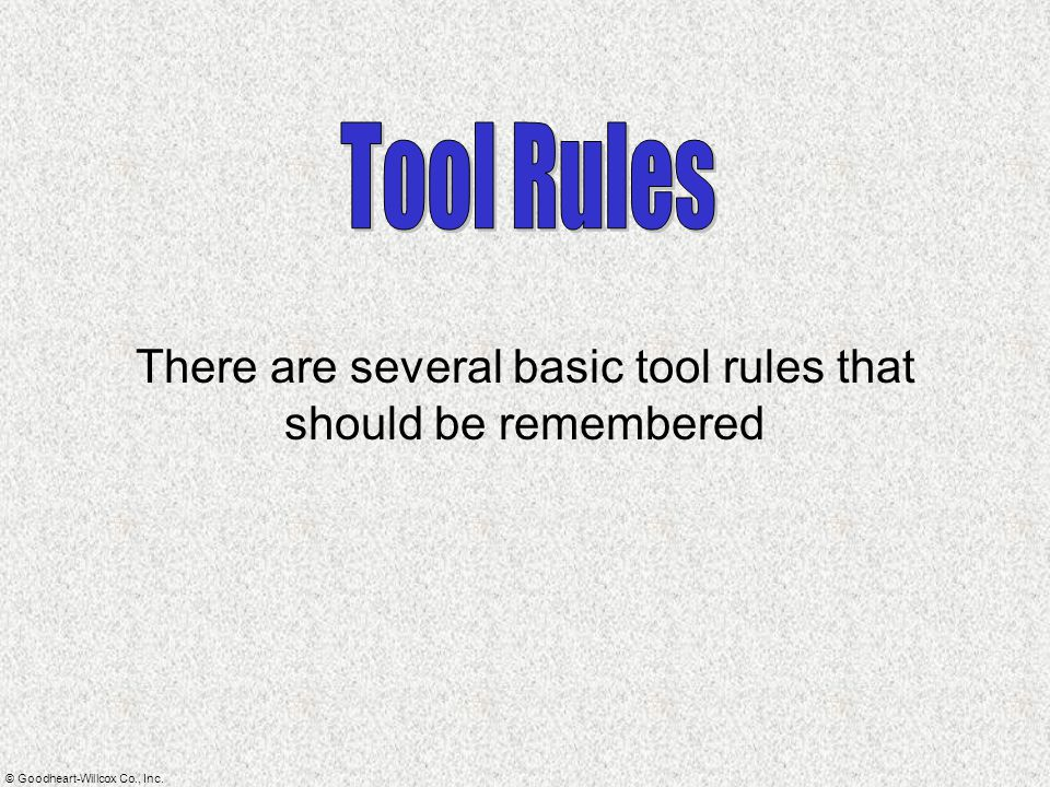 © Goodheart-Willcox Co., Inc. There are several basic tool rules that should be remembered
