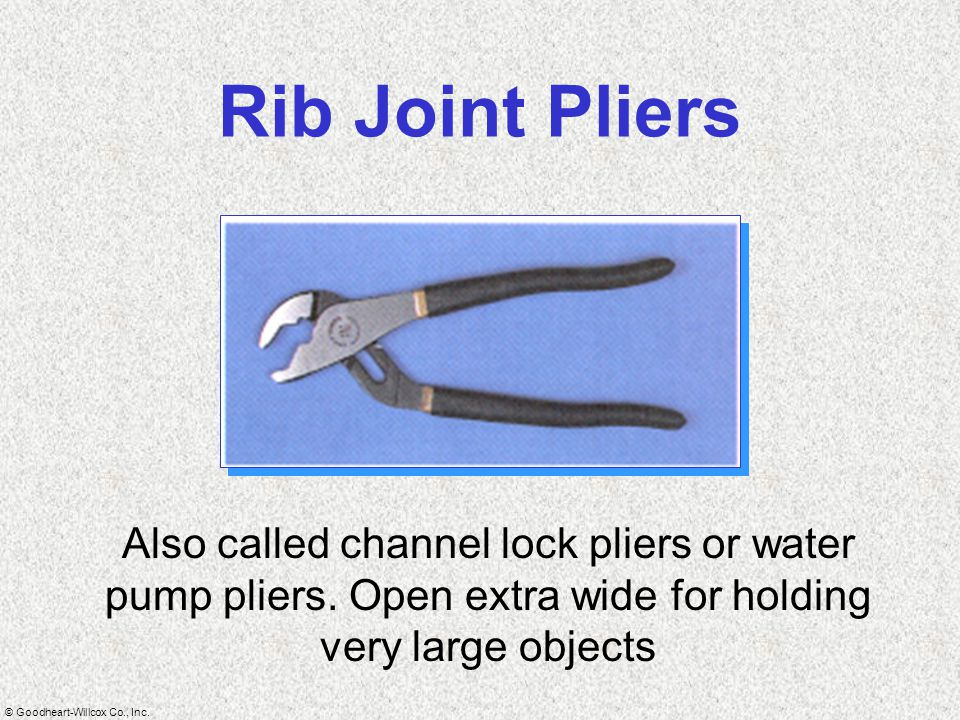 © Goodheart-Willcox Co., Inc. Rib Joint Pliers Also called channel lock pliers or water pump pliers. Open extra wide for holding very large objects