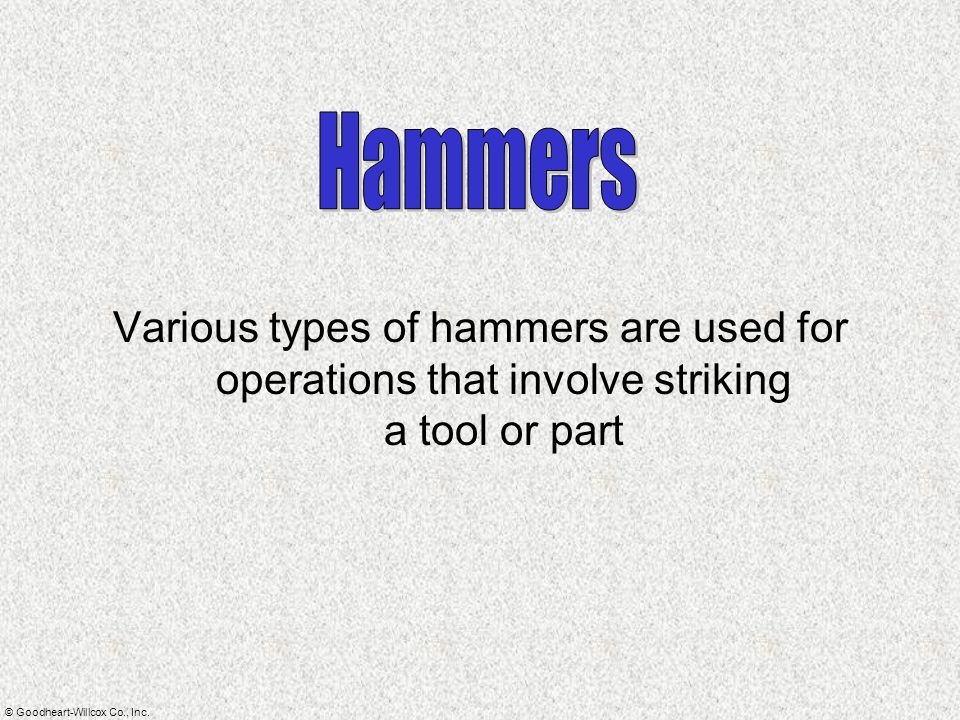 © Goodheart-Willcox Co., Inc. Various types of hammers are used for operations that involve striking a tool or part
