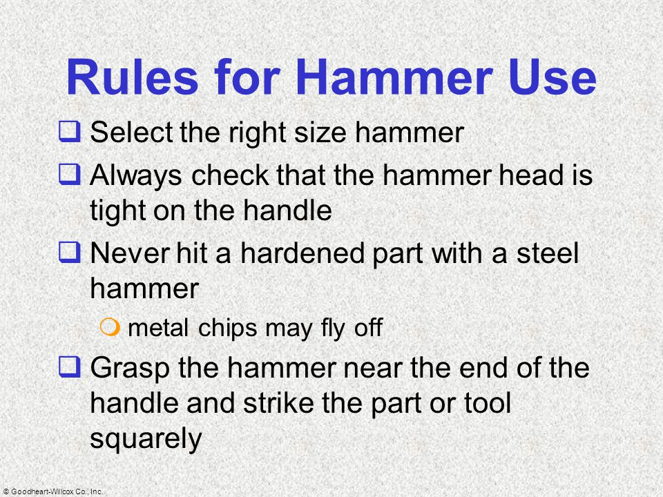 © Goodheart-Willcox Co., Inc. Rules for Hammer Use  Select the right size hammer  Always check that the hammer head is tight on the handle  Never h