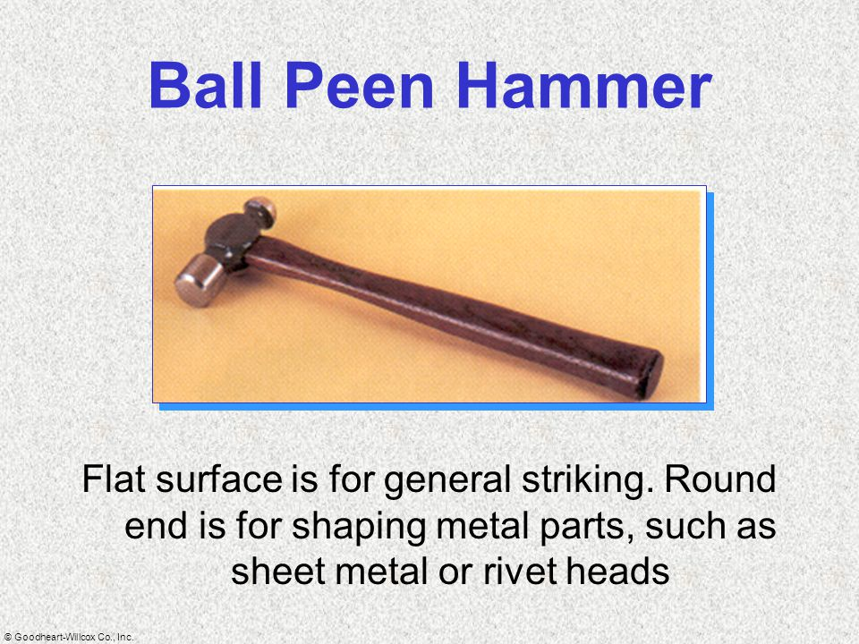 © Goodheart-Willcox Co., Inc. Ball Peen Hammer Flat surface is for general striking. Round end is for shaping metal parts, such as sheet metal or rive
