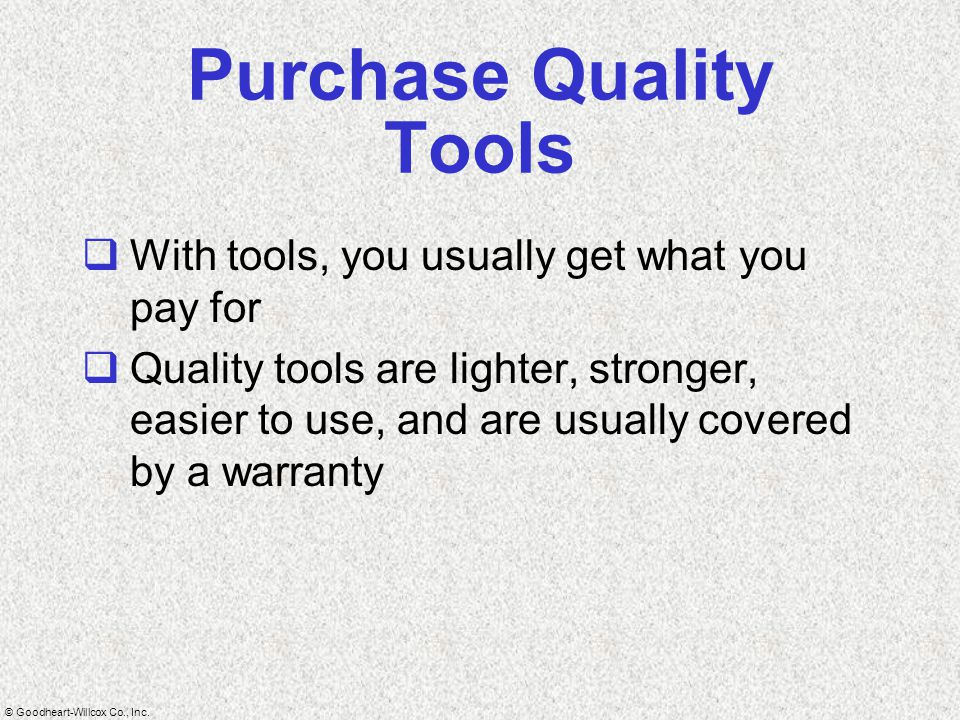© Goodheart-Willcox Co., Inc. Purchase Quality Tools  With tools, you usually get what you pay for  Quality tools are lighter, stronger, easier to u