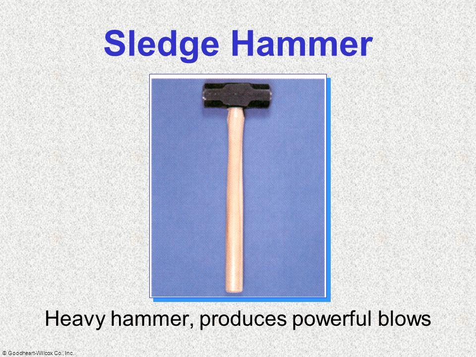 © Goodheart-Willcox Co., Inc. Sledge Hammer Heavy hammer, produces powerful blows