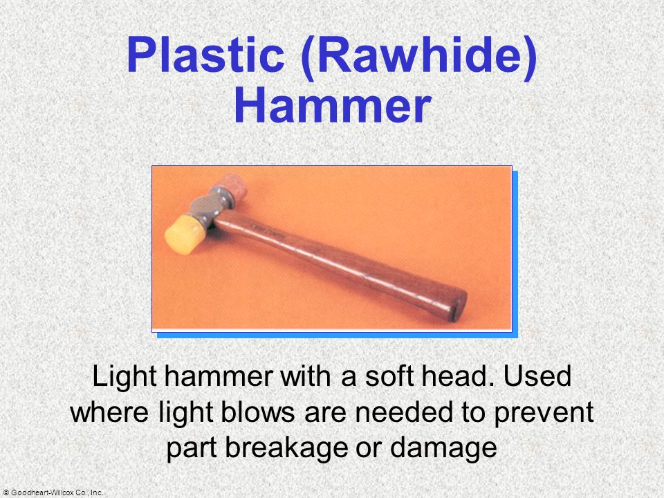 © Goodheart-Willcox Co., Inc. Plastic (Rawhide) Hammer Light hammer with a soft head. Used where light blows are needed to prevent part breakage or da