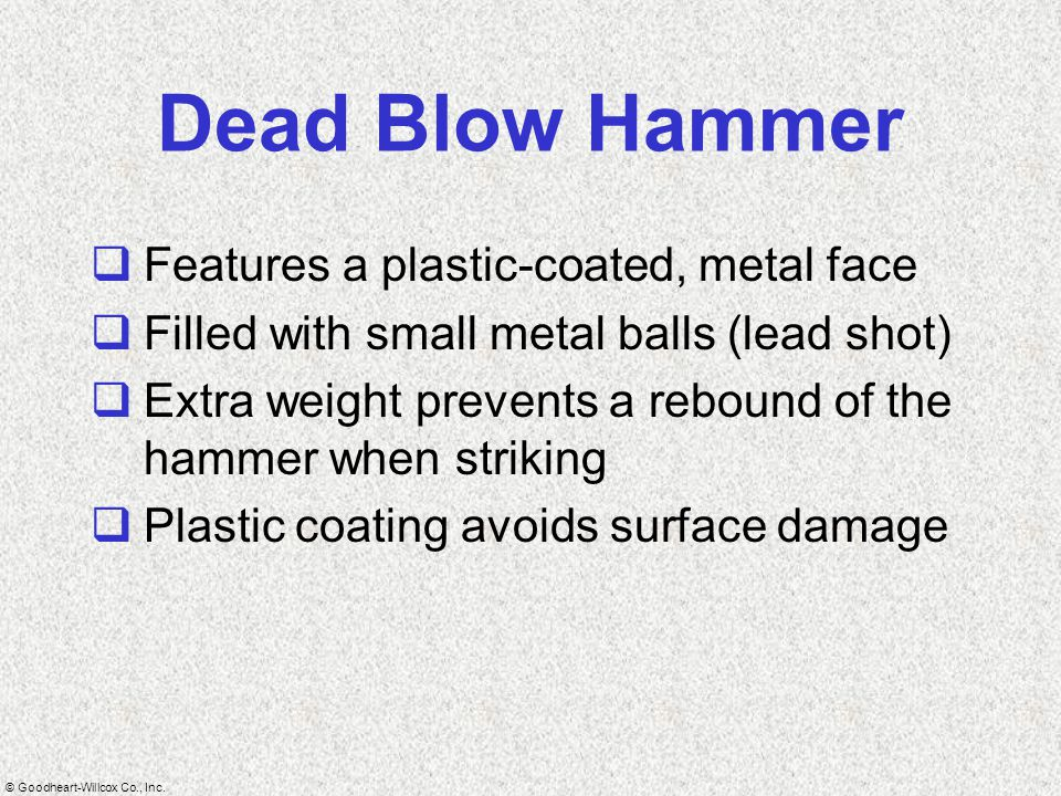 © Goodheart-Willcox Co., Inc. Dead Blow Hammer  Features a plastic-coated, metal face  Filled with small metal balls (lead shot)  Extra weight prev