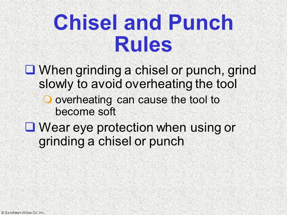 © Goodheart-Willcox Co., Inc. Chisel and Punch Rules  When grinding a chisel or punch, grind slowly to avoid overheating the tool  overheating can c
