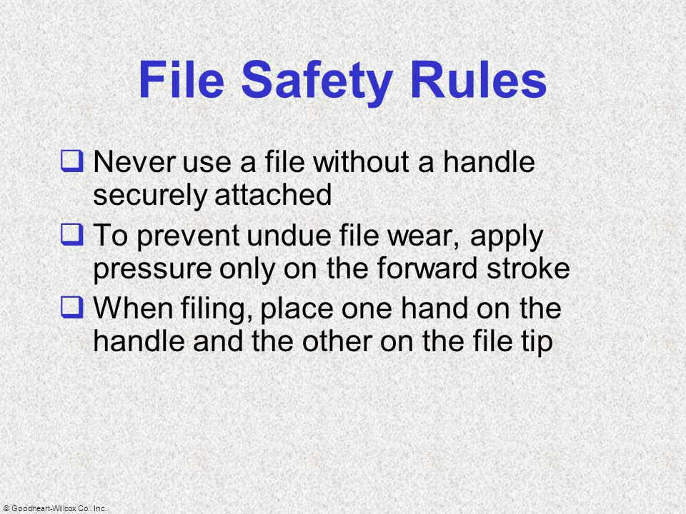 © Goodheart-Willcox Co., Inc. File Safety Rules  Never use a file without a handle securely attached  To prevent undue file wear, apply pressure onl