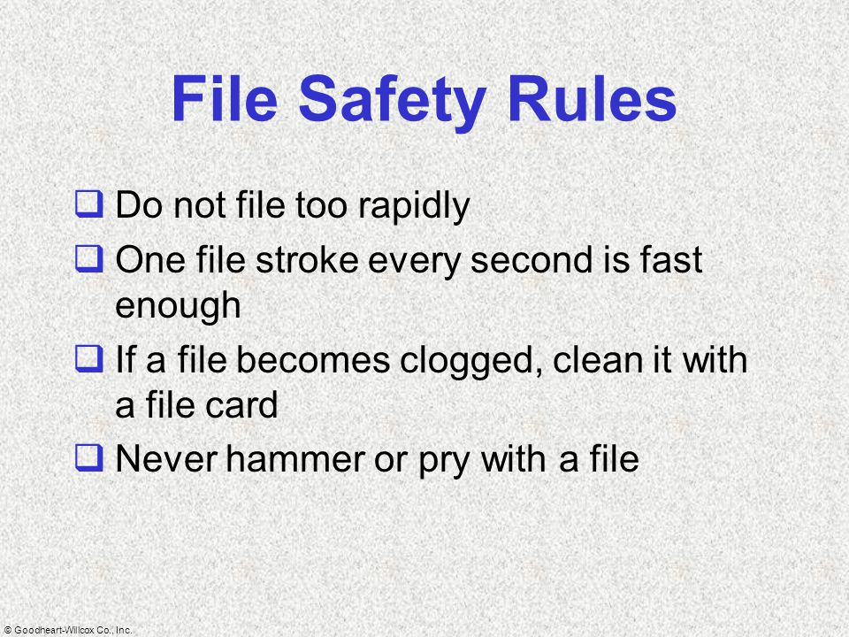 © Goodheart-Willcox Co., Inc. File Safety Rules  Do not file too rapidly  One file stroke every second is fast enough  If a file becomes clogged, c