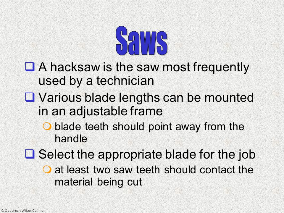 © Goodheart-Willcox Co., Inc.  A hacksaw is the saw most frequently used by a technician  Various blade lengths can be mounted in an adjustable fram