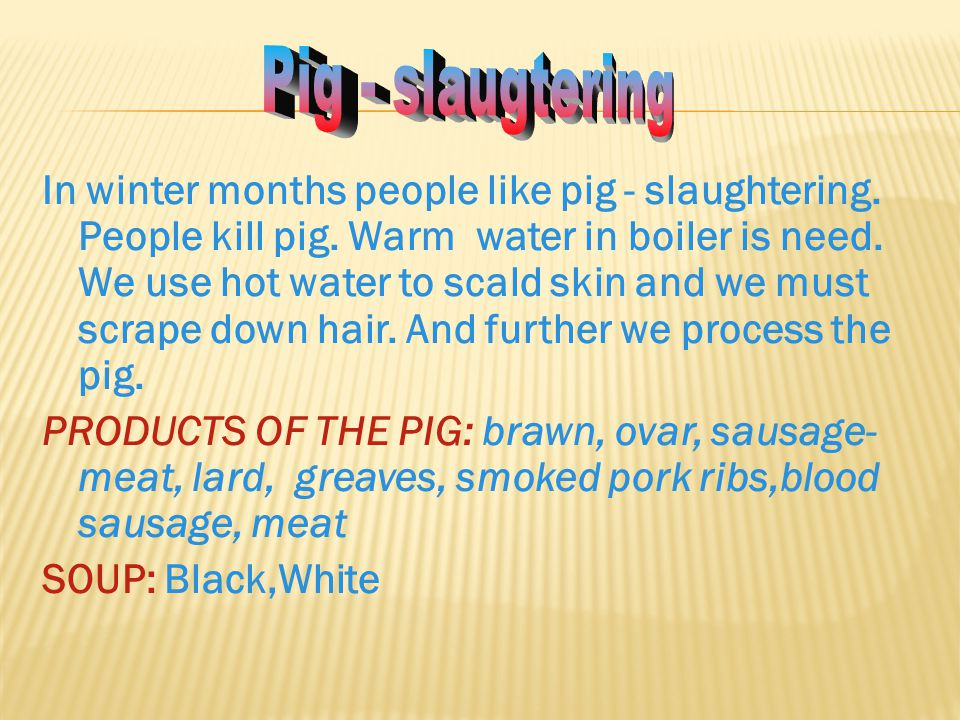 In winter months people like pig - slaughtering. People kill pig. Warm water in boiler is need. We use hot water to scald skin and we must scrape down