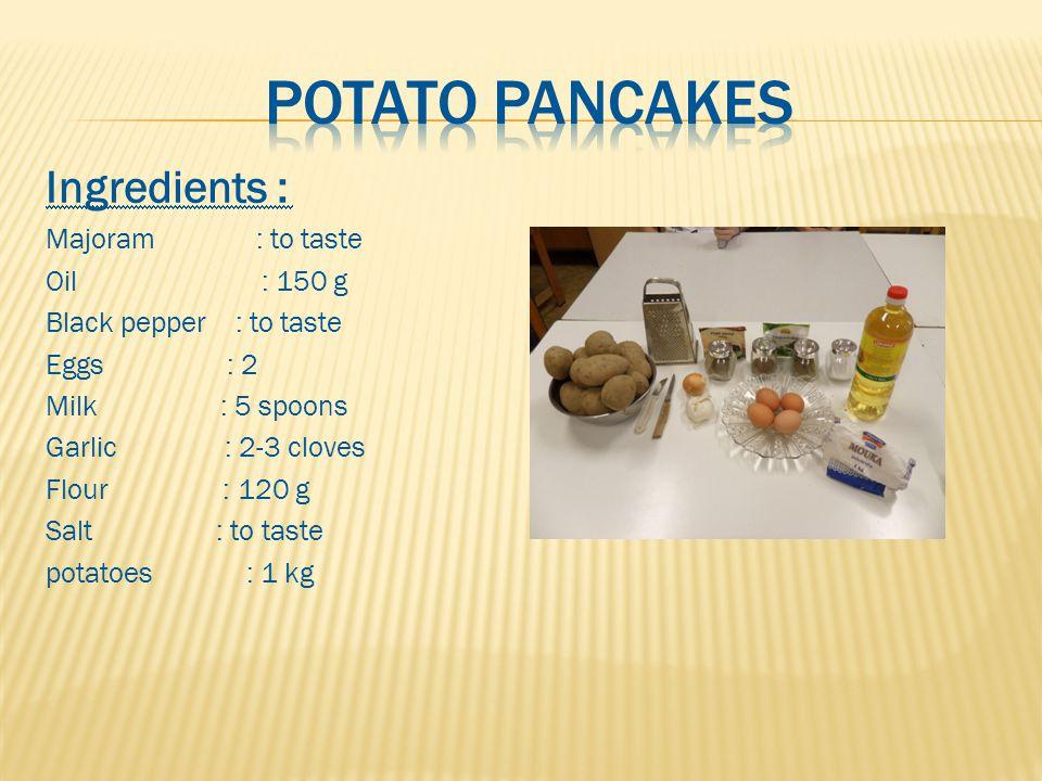 Ingredients : Majoram : to taste Oil : 150 g Black pepper : to taste Eggs : 2 Milk : 5 spoons Garlic : 2-3 cloves Flour : 120 g Salt : to taste potato