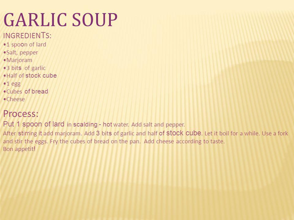 GARLIC SOUP INGREDIEN T S: 1 spo o n of lard Salt, pepper Marjoram 3 bit s of garlic Half of stock cube 1 egg Cubes of bread Cheese Process: Put 1 spo