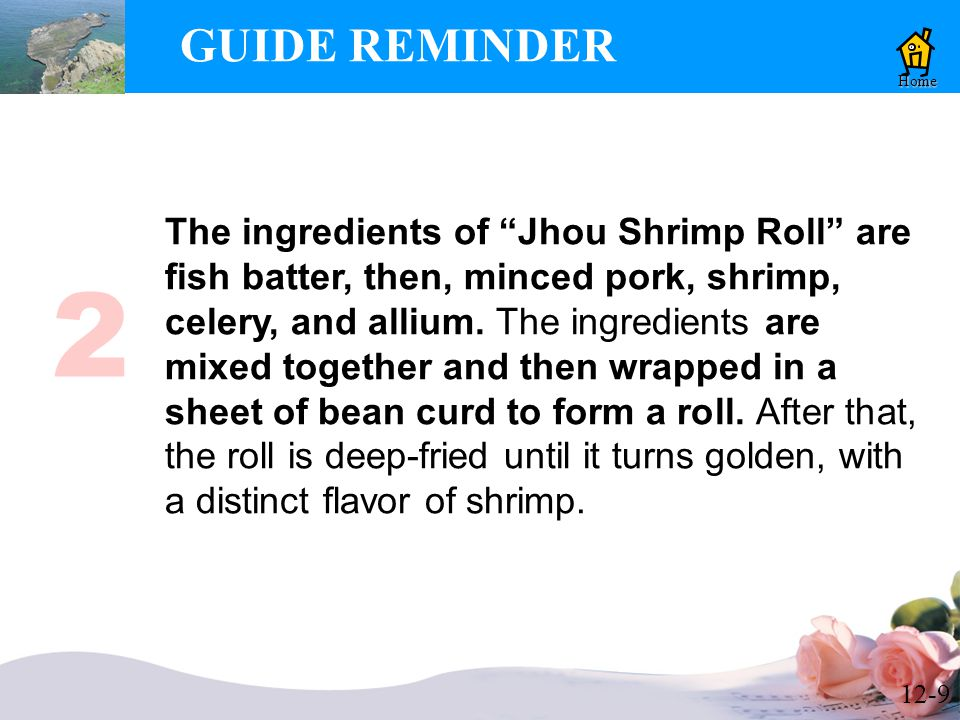 12-9 GUIDE REMINDER Home The ingredients of Jhou Shrimp Roll are fish batter, then, minced pork, shrimp, celery, and allium.