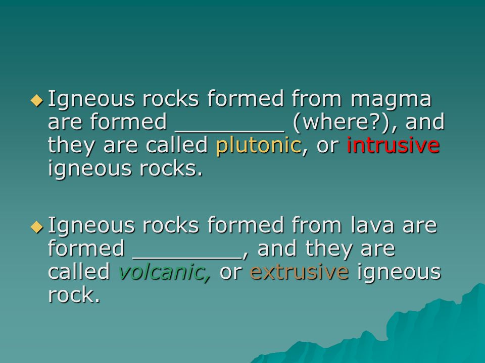  Igneous rocks formed from magma are formed ________ (where?), and they are called plutonic, or intrusive igneous rocks.  Igneous rocks formed from