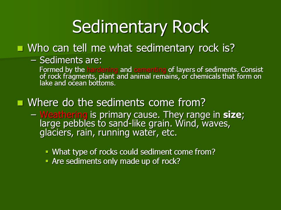 Sedimentary Rock Who can tell me what sedimentary rock is? Who can tell me what sedimentary rock is? –Sediments are: Formed by the hardening and cemen