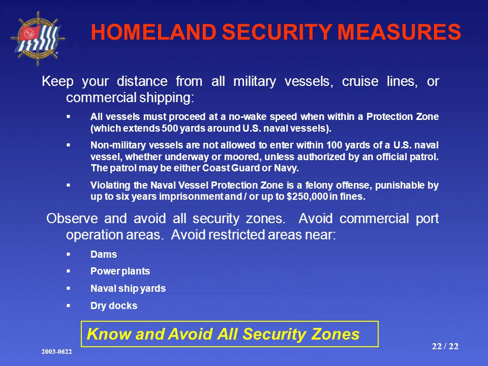2003-0622 22 / 22 HOMELAND SECURITY MEASURES Keep your distance from all military vessels, cruise lines, or commercial shipping:  All vessels must proceed at a no-wake speed when within a Protection Zone (which extends 500 yards around U.S.