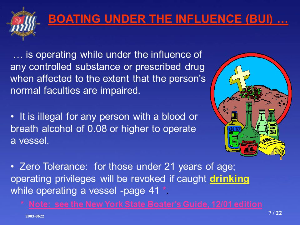 2003-0622 7 / 22 BOATING UNDER THE INFLUENCE (BUI) … … is operating while under the influence of any controlled substance or prescribed drug when affected to the extent that the person s normal faculties are impaired.