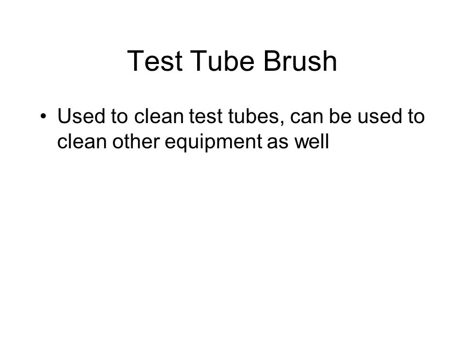 Test Tube Brush Used to clean test tubes, can be used to clean other equipment as well