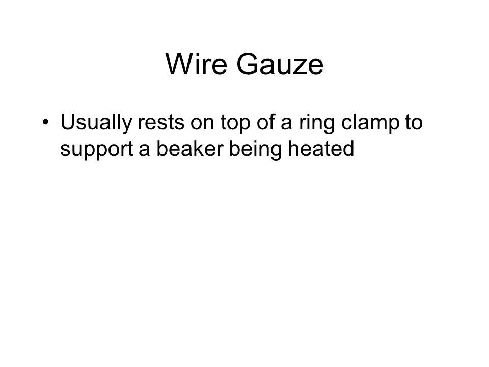 Wire Gauze Usually rests on top of a ring clamp to support a beaker being heated