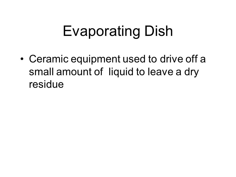 Evaporating Dish Ceramic equipment used to drive off a small amount of liquid to leave a dry residue