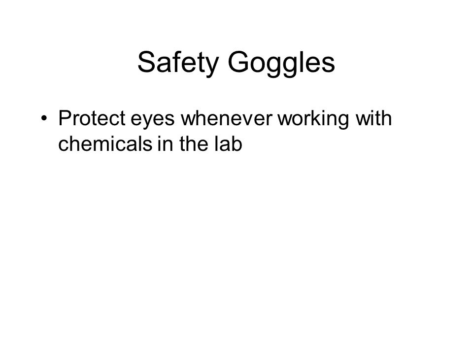 Safety Goggles Protect eyes whenever working with chemicals in the lab