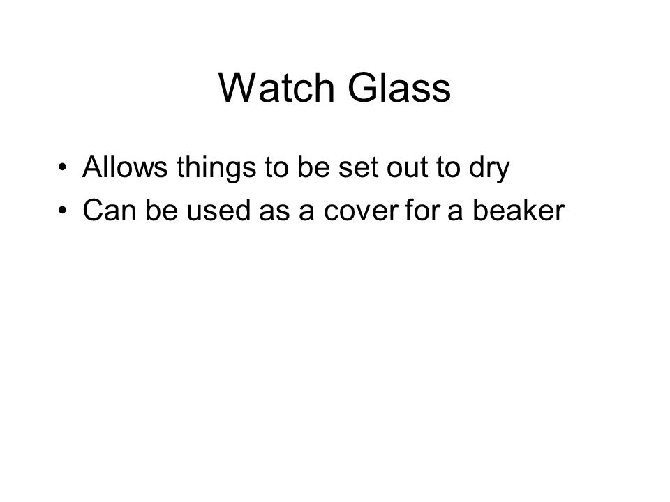 Watch Glass Allows things to be set out to dry Can be used as a cover for a beaker