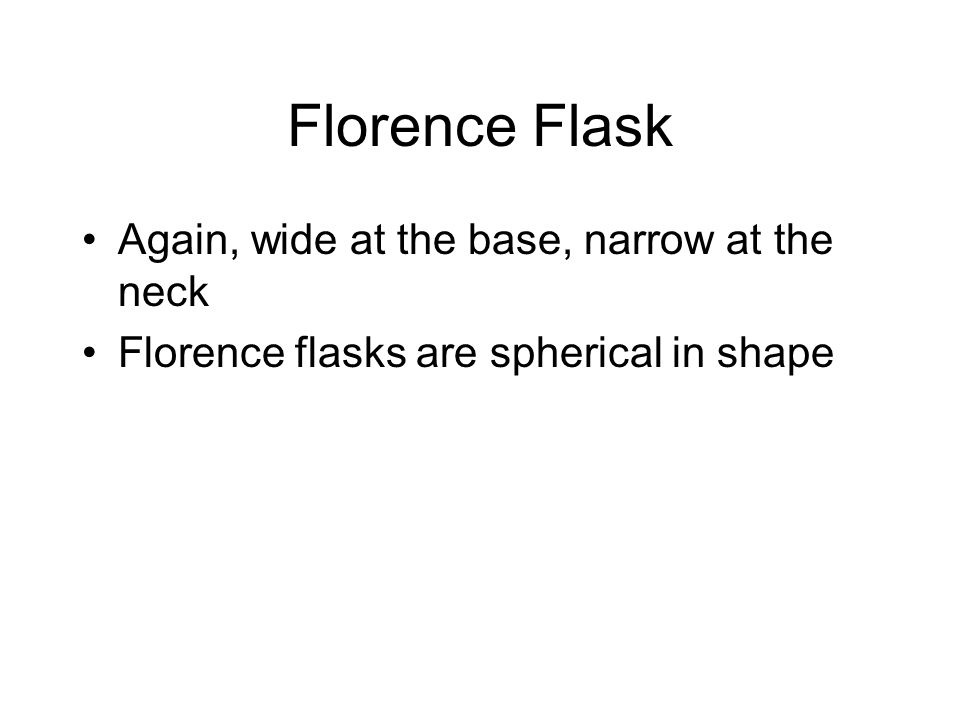 Florence Flask Again, wide at the base, narrow at the neck Florence flasks are spherical in shape
